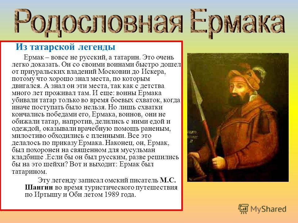 Из татарской легенды Ермак – вовсе не русский, а татарин. Это очень легко доказать. Он со своими воинами быстро дошел от приуральских владений Московии до Искера, потому что хорошо знал места, по которым двигался. А знал он эти места, так как с детст