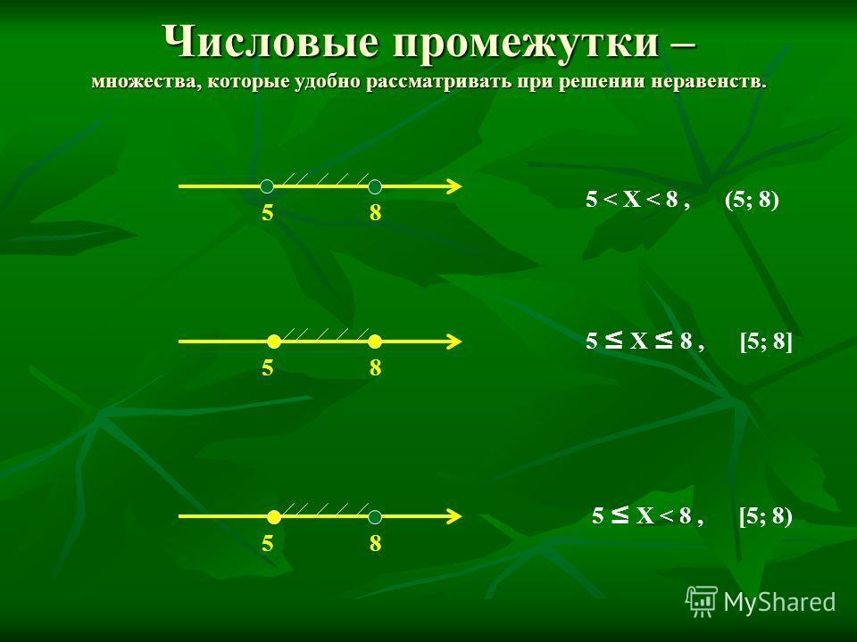 Числовые промежутки – множества, которые удобно рассматривать при решении неравенств. 58 58 5 < X < 8, (5; 8) 58 5 X 8, [5; 8] 5 X < 8, [5; 8)