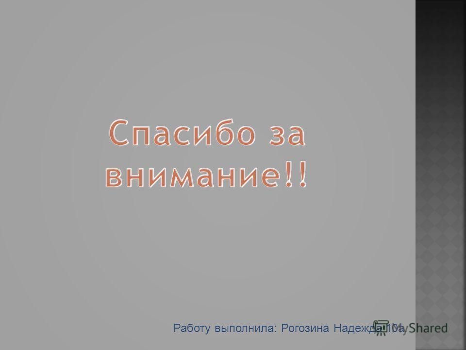 Работу выполнила: Рогозина Надежда 10а.