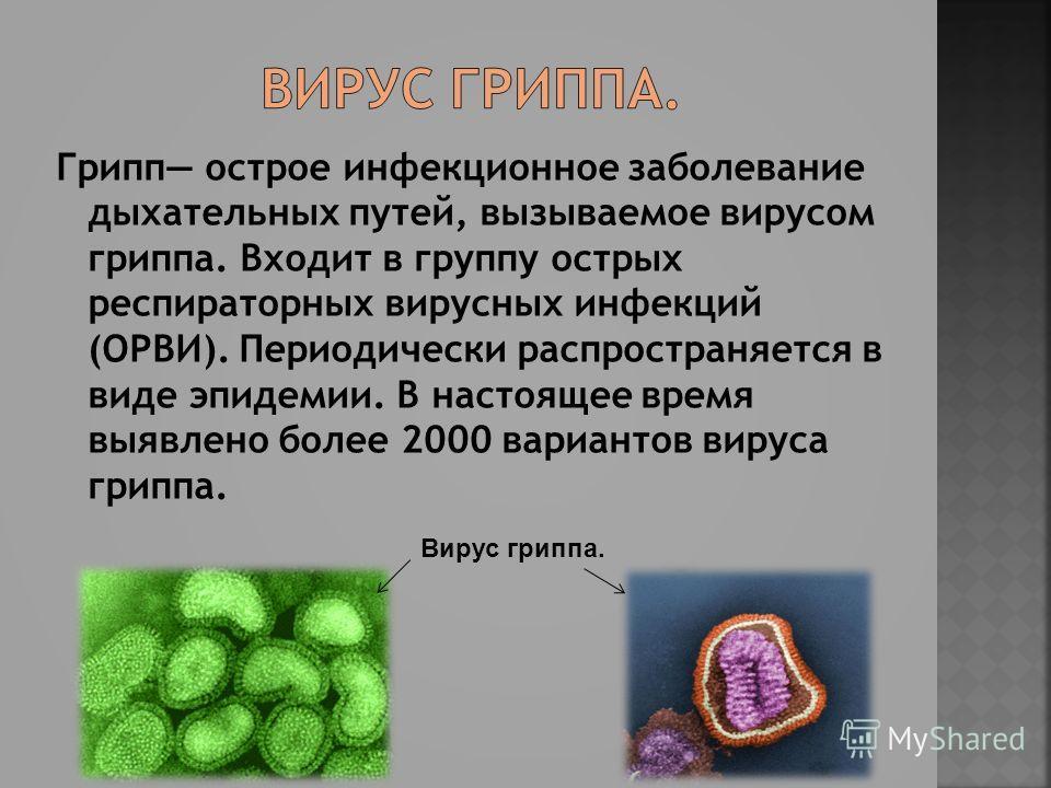 Грипп острое инфекционное заболевание дыхательных путей, вызываемое вирусом гриппа. Входит в группу острых респираторных вирусных инфекций (ОРВИ). Периодически распространяется в виде эпидемии. В настоящее время выявлено более 2000 вариантов вируса г