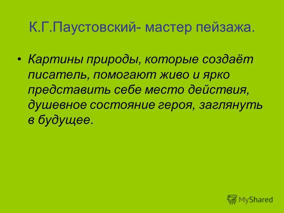 К.Г.Паустовский- мастер пейзажа. Картины природы, которые создаёт писатель, помогают живо и ярко представить себе место действия, душевное состояние героя, заглянуть в будущее.