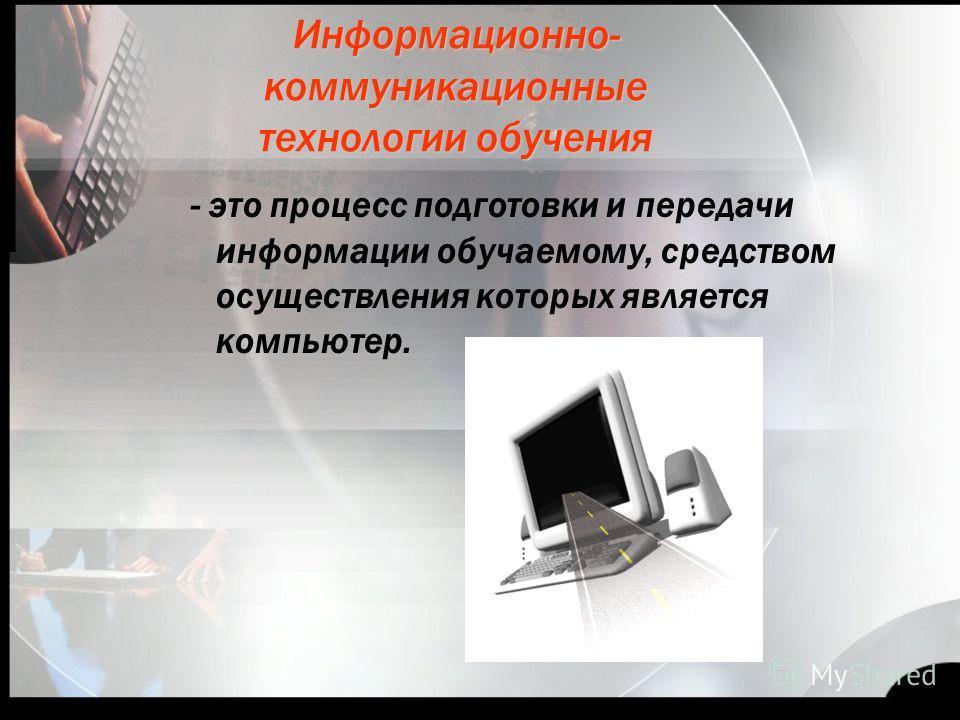 Информационно- коммуникационные технологии обучения - это процесс подготовки и передачи информации обучаемому, средством осуществления которых является компьютер.