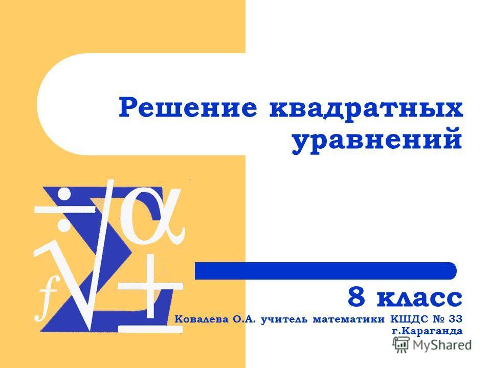 Решение квадратных уравнений 8 класс Ковалева О.А. учитель математики КШДС 33 г.Караганда