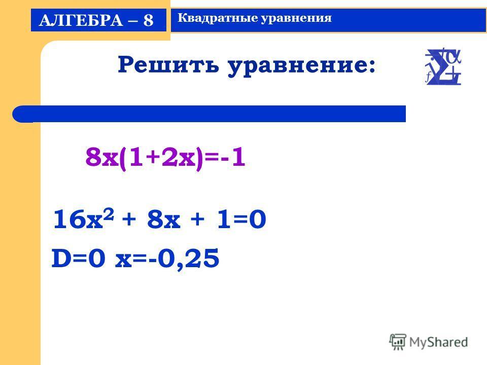 Решить уравнение: 16x 2 + 8x + 1=0 D=0 x=-0,25 АЛГЕБРА – 8 Квадратные уравнения 8x(1+2x)=-1