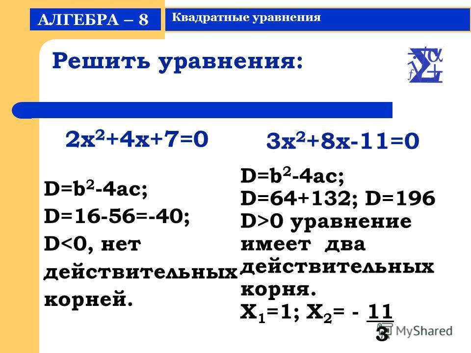 Решить уравнения: D=b 2 -4ac; D=16-56=-40; D0 уравнение имеет два действительных корня. X 1 =1; X 2 = - 11 3 2x 2 +4x+7=0 3x 2 +8x-11=0