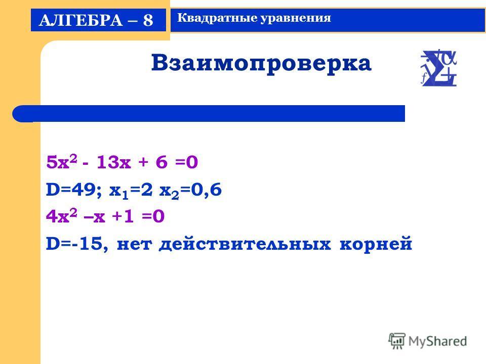 Взаимопроверка 5x 2 - 13x + 6 =0 D=49; x 1 =2 x 2 =0,6 4x 2 –x +1 =0 D=-15, нет действительных корней АЛГЕБРА – 8 Квадратные уравнения