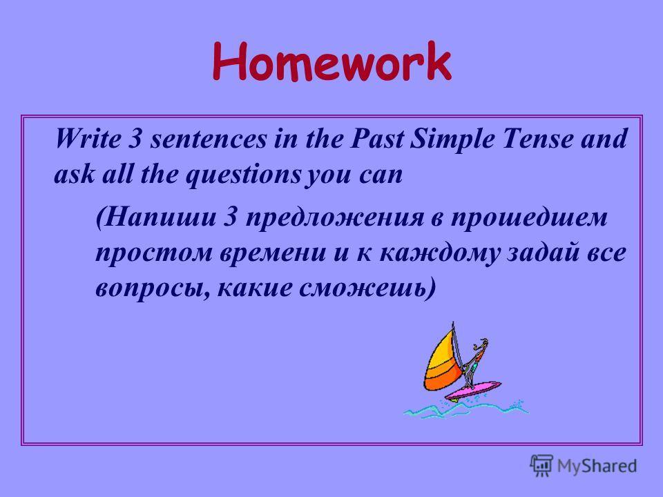 Homework Write 3 sentences in the Past Simple Tense and ask all the questions you can (Напиши 3 предложения в прошедшем простом времени и к каждому задай все вопросы, какие сможешь)