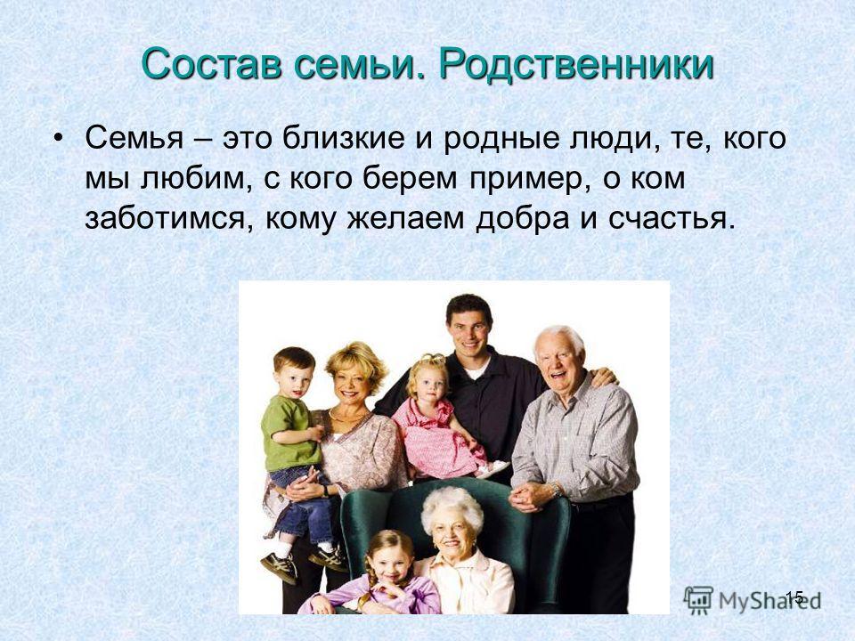15 Семья – это близкие и родные люди, те, кого мы любим, с кого берем пример, о ком заботимся, кому желаем добра и счастья. Состав семьи. Родственники