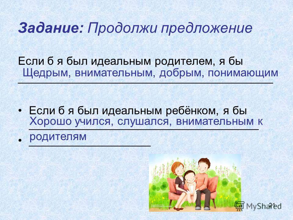 21 Если б я был идеальным родителем, я бы ________________________________________ Если б я был идеальным ребёнком, я бы ____________________________________ ___________________ Задание: Продолжи предложение Щедрым, внимательным, добрым, понимающим Х