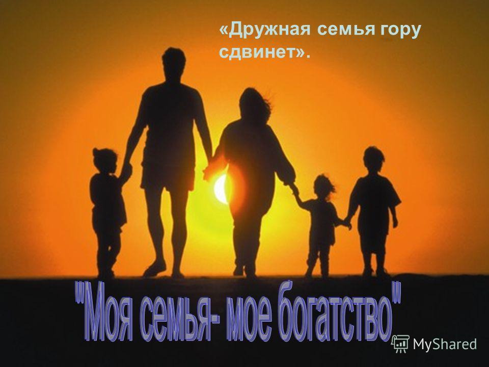 4 «Дружная семья гору сдвинет».