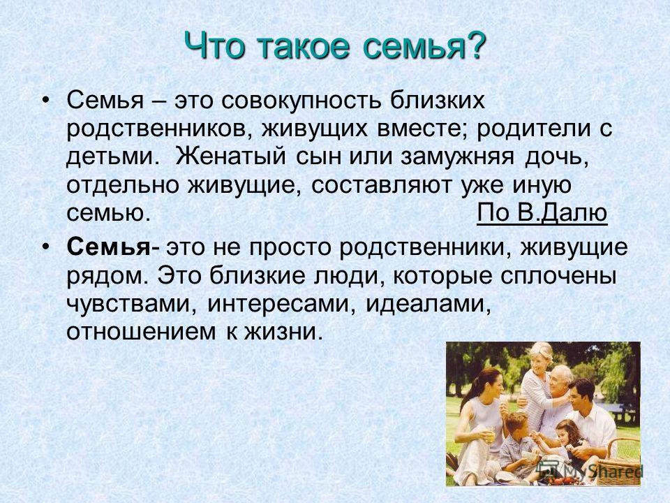 7 Что такое семья? Семья – это совокупность близких родственников, живущих вместе; родители с детьми. Женатый сын или замужняя дочь, отдельно живущие, составляют уже иную семью. По В.Далю Семья- это не просто родственники, живущие рядом. Это близкие