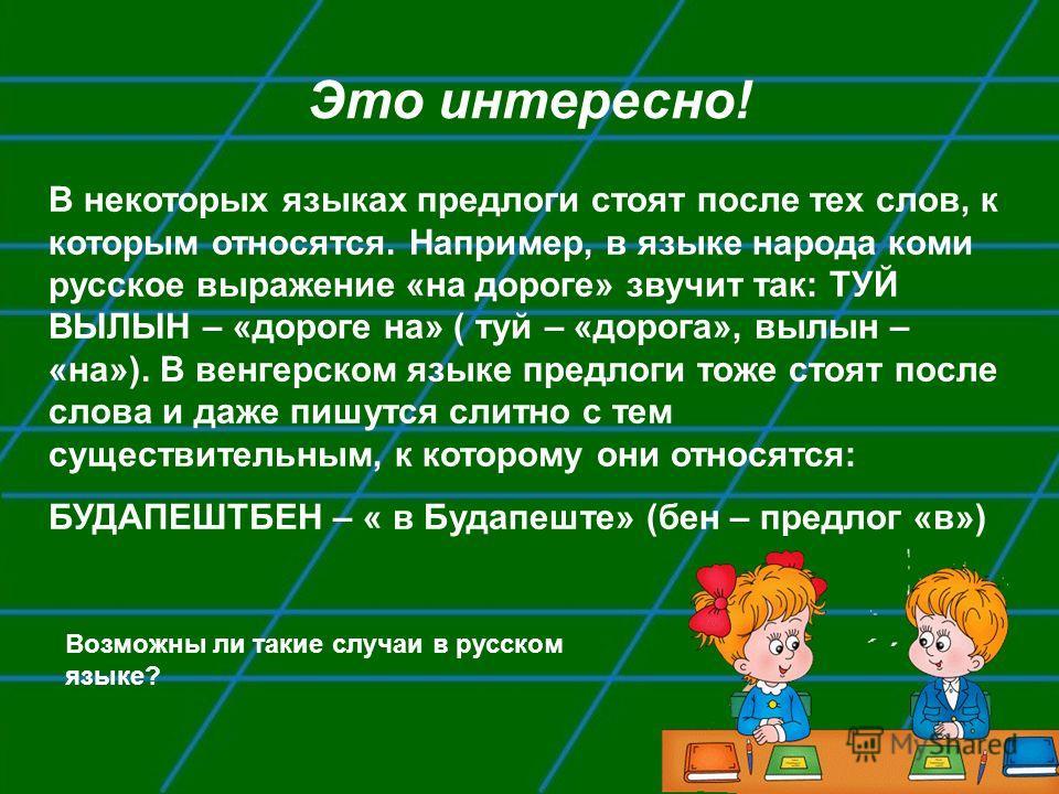 Это интересно! В некоторых языках предлоги стоят после тех слов, к которым относятся. Например, в языке народа коми русское выражение «на дороге» звучит так: ТУЙ ВЫЛЫН – «дороге на» ( туй – «дорога», вылын – «на»). В венгерском языке предлоги тоже ст