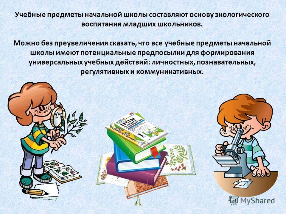 Учебные предметы начальной школы составляют основу экологического воспитания младших школьников. Можно без преувеличения сказать, что все учебные предметы начальной школы имеют потенциальные предпосылки для формирования универсальных учебных действий
