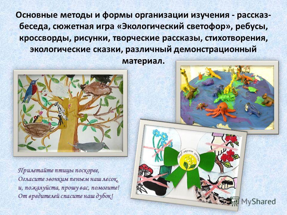Основные методы и формы организации изучения - рассказ- беседа, сюжетная игра «Экологический светофор», ребусы, кроссворды, рисунки, творческие рассказы, стихотворения, экологические сказки, различный демонстрационный материал. Прилетайте птицы поско
