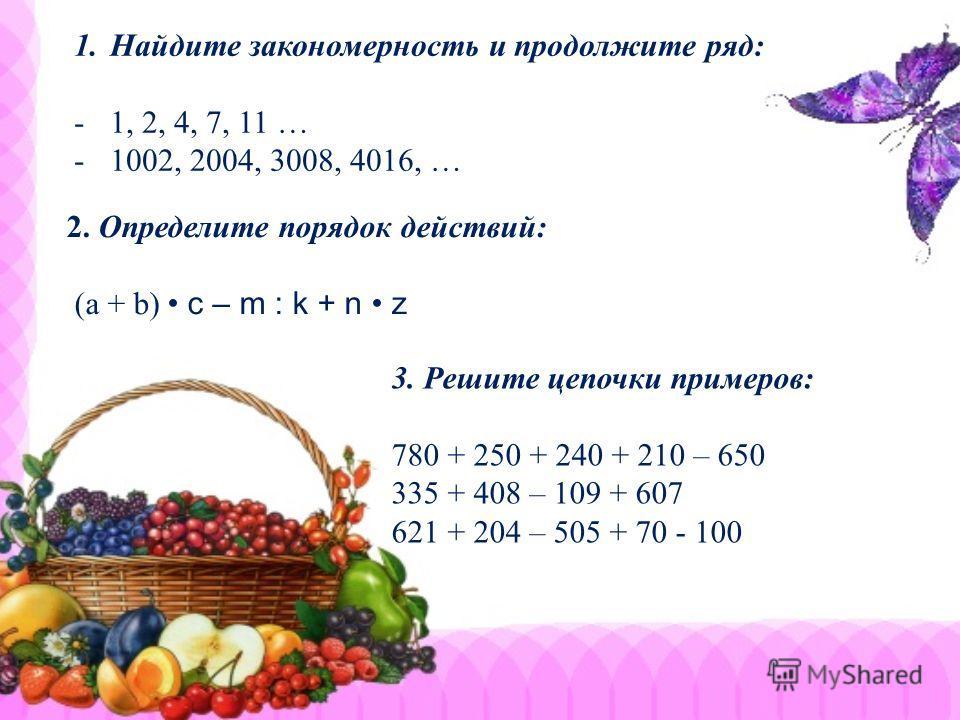 1.Найдите закономерность и продолжите ряд: -1, 2, 4, 7, 11 … -1002, 2004, 3008, 4016, … 2. Определите порядок действий: (а + b) c – m : k + n z 3. Решите цепочки примеров: 780 + 250 + 240 + 210 – 650 335 + 408 – 109 + 607 621 + 204 – 505 + 70 - 100