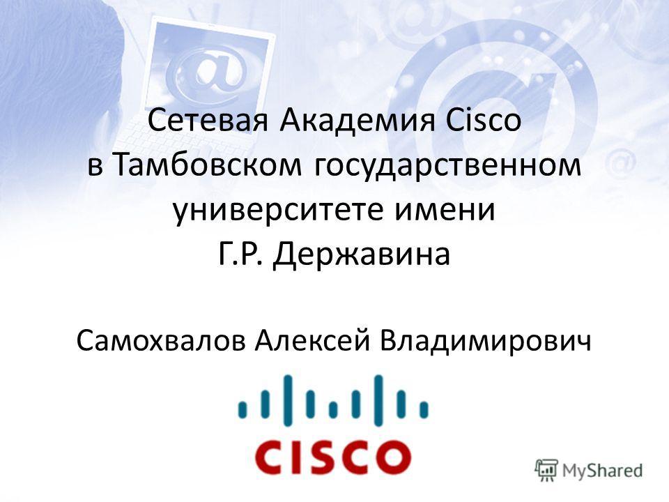 Сетевая Академия Cisco в Тамбовском государственном университете имени Г.Р. Державина Самохвалов Алексей Владимирович