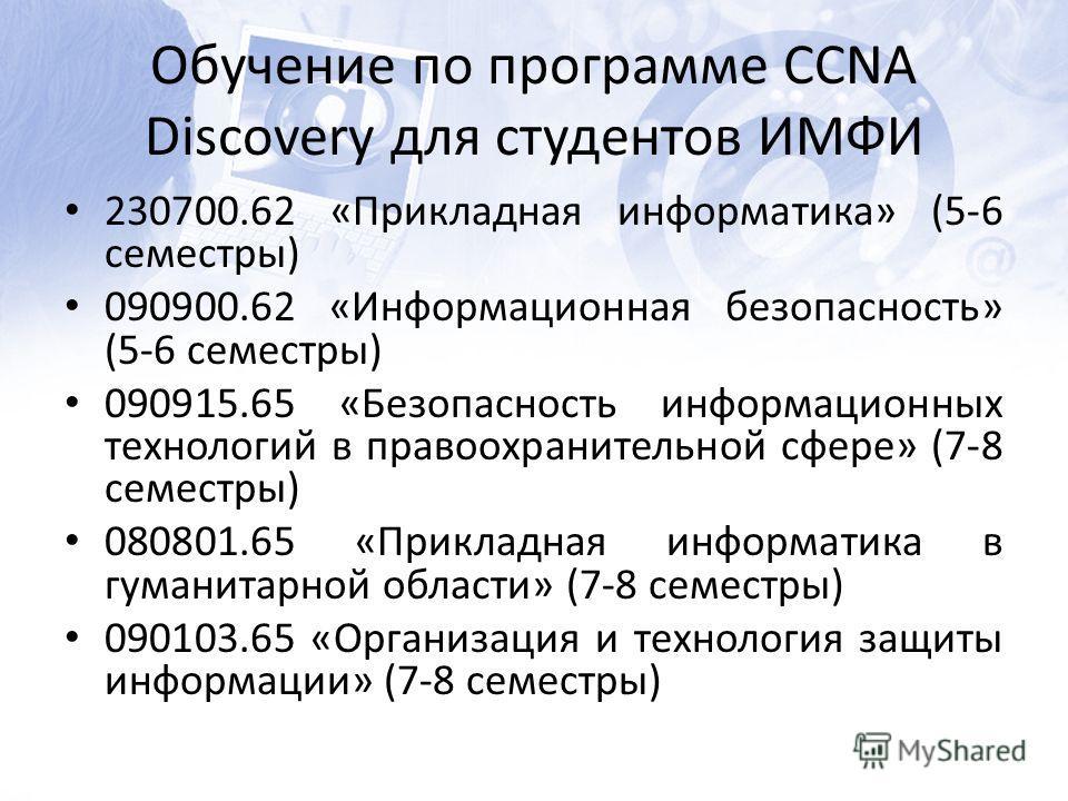 Обучение по программе CCNA Discovery для студентов ИМФИ 230700.62 «Прикладная информатика» (5-6 семестры) 090900.62 «Информационная безопасность» (5-6 семестры) 090915.65 «Безопасность информационных технологий в правоохранительной сфере» (7-8 семест