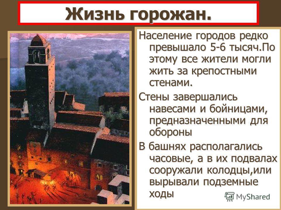 Население городов редко превышало 5-6 тысяч.По этому все жители могли жить за крепостными стенами. Стены завершались навесами и бойницами, предназначенными для обороны В башнях располагались часовые, а в их подвалах сооружали колодцы,или вырывали под