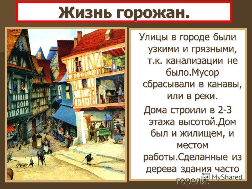 Жизнь горожан. Улицы в городе были узкими и грязными, т.к. канализации не было.Мусор сбрасывали в канавы, или в реки. Дома строили в 2-3 этажа высотой.Дом был и жилищем, и местом работы.Сделанные из дерева здания часто горели.