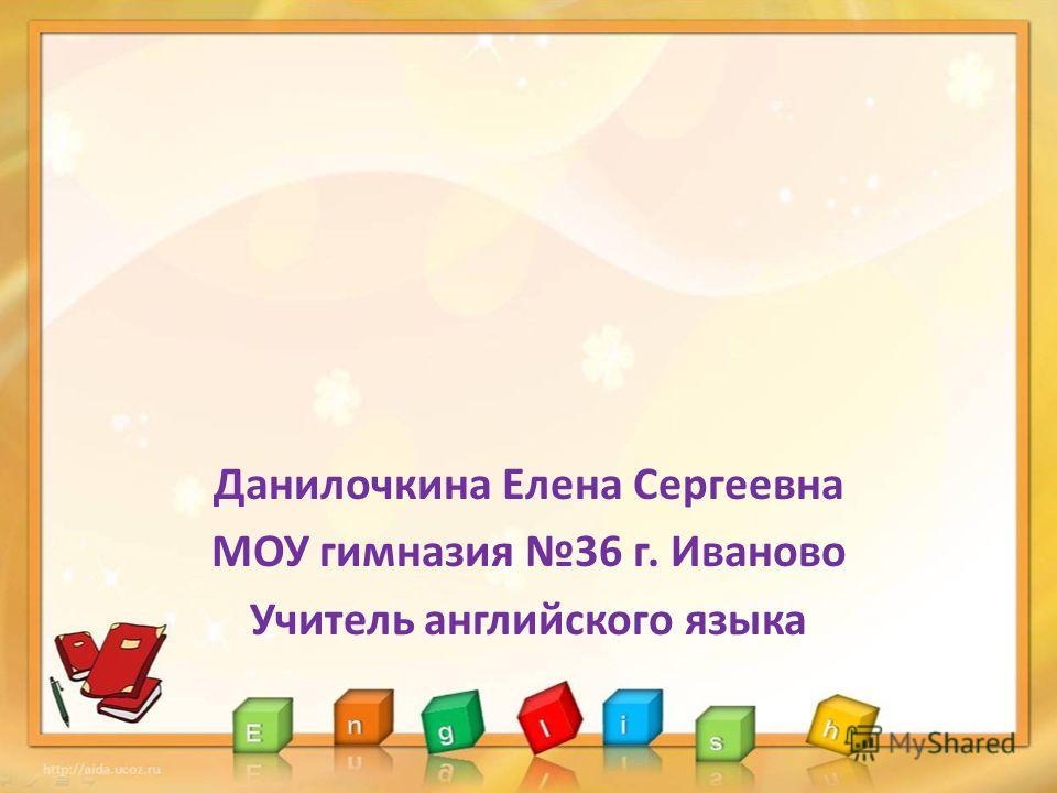 Данилочкина Елена Сергеевна МОУ гимназия 36 г. Иваново Учитель английского языка
