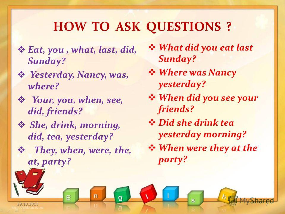 HOW TO ASK QUESTIONS ? Eat, you, what, last, did, Sunday? Yesterday, Nancy, was, where? Your, you, when, see, did, friends? She, drink, morning, did, tea, yesterday? They, when, were, the, at, party? What did you eat last Sunday? Where was Nancy yest