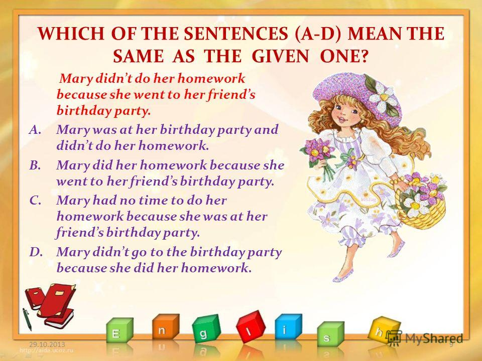WHICH OF THE SENTENCES (A-D) MEAN THE SAME AS THE GIVEN ONE? 29.10.20139 Mary didnt do her homework because she went to her friends birthday party. A.Mary was at her birthday party and didnt do her homework. B.Mary did her homework because she went t