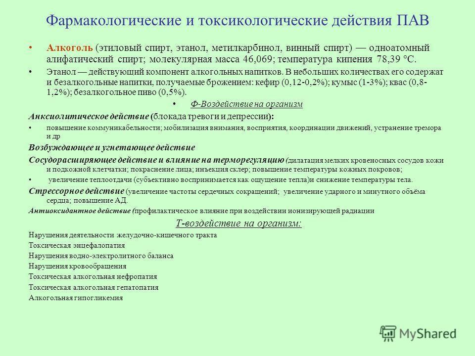 Фармакологические и токсикологические действия ПАВ Алкоголь (этиловый спирт, этанол, метилкарбинол, винный спирт) одноатомный алифатический спирт; молекулярная масса 46,069; температура кипения 78,39 °С. Этанол действующий компонент алкогольных напи
