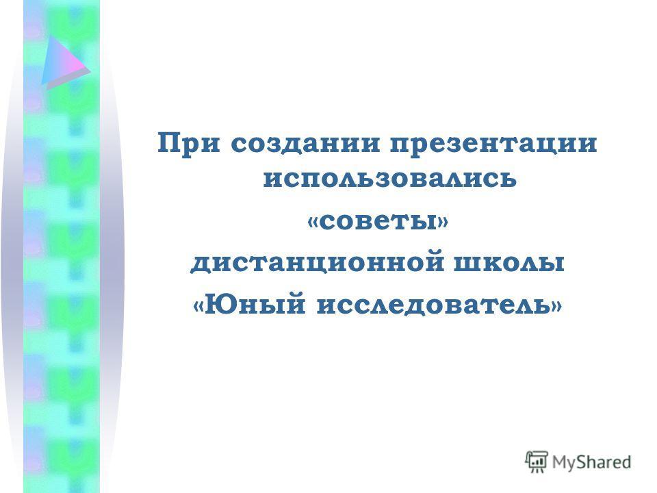 При создании презентации использовались «советы» дистанционной школы «Юный исследователь»