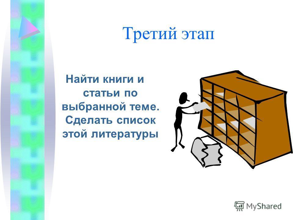 Третий этап Найти книги и статьи по выбранной теме. Сделать список этой литературы