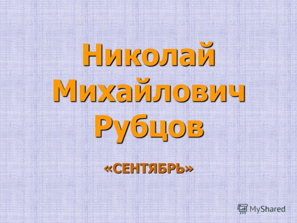 Николай Михайлович Рубцов «СЕНТЯБРЬ»