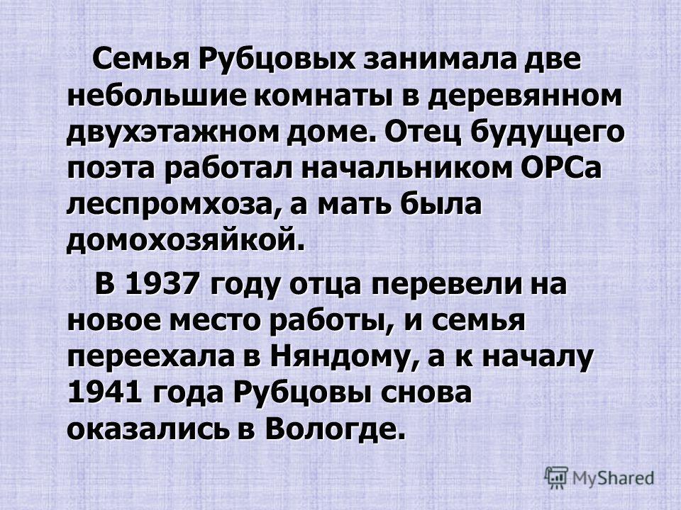 Семья Рубцовых занимала две небольшие комнаты в деревянном двухэтажном доме. Отец будущего поэта работал начальником ОРСа леспромхоза, а мать была домохозяйкой. Семья Рубцовых занимала две небольшие комнаты в деревянном двухэтажном доме. Отец будущег