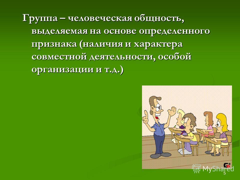 5 Группа – человеческая общность, выделяемая на основе определенного признака (наличия и характера совместной деятельности, особой организации и т.д.)