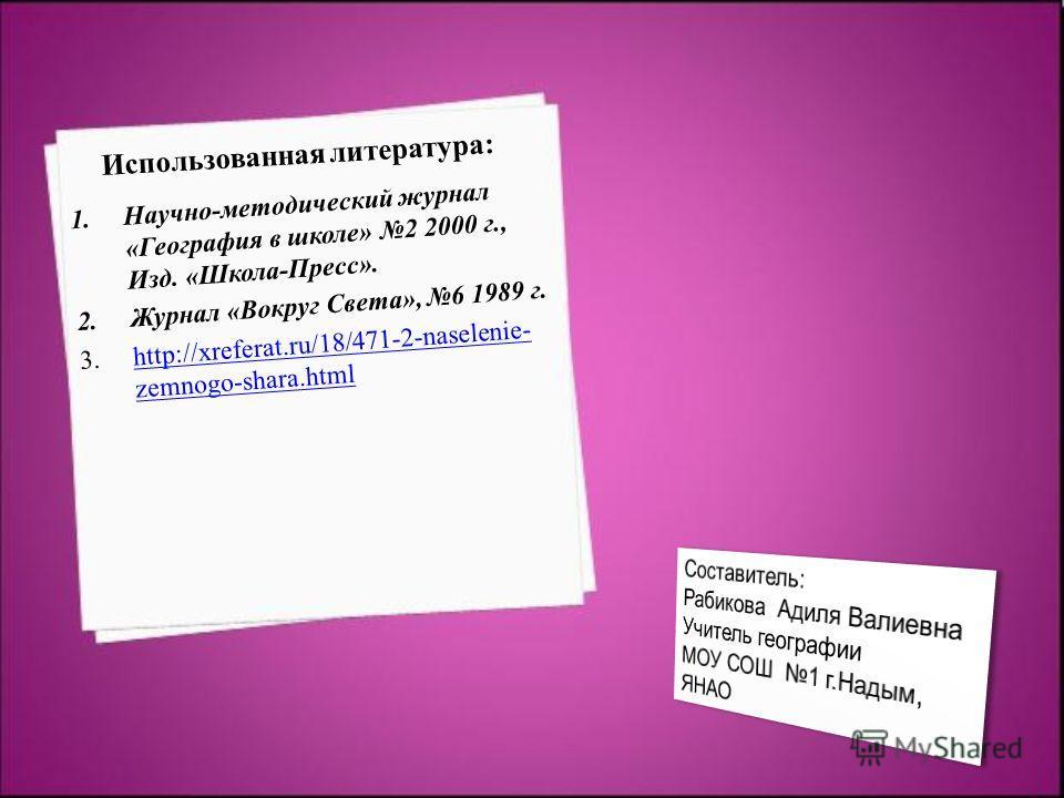 Использованная литература: 1.Научно-методический журнал «География в школе» 2 2000 г., Изд. «Школа-Пресс». 2.Журнал «Вокруг Света», 6 1989 г. 3.http://xreferat.ru/18/471-2-naselenie- zemnogo-shara.htmlhttp://xreferat.ru/18/471-2-naselenie- zemnogo-sh