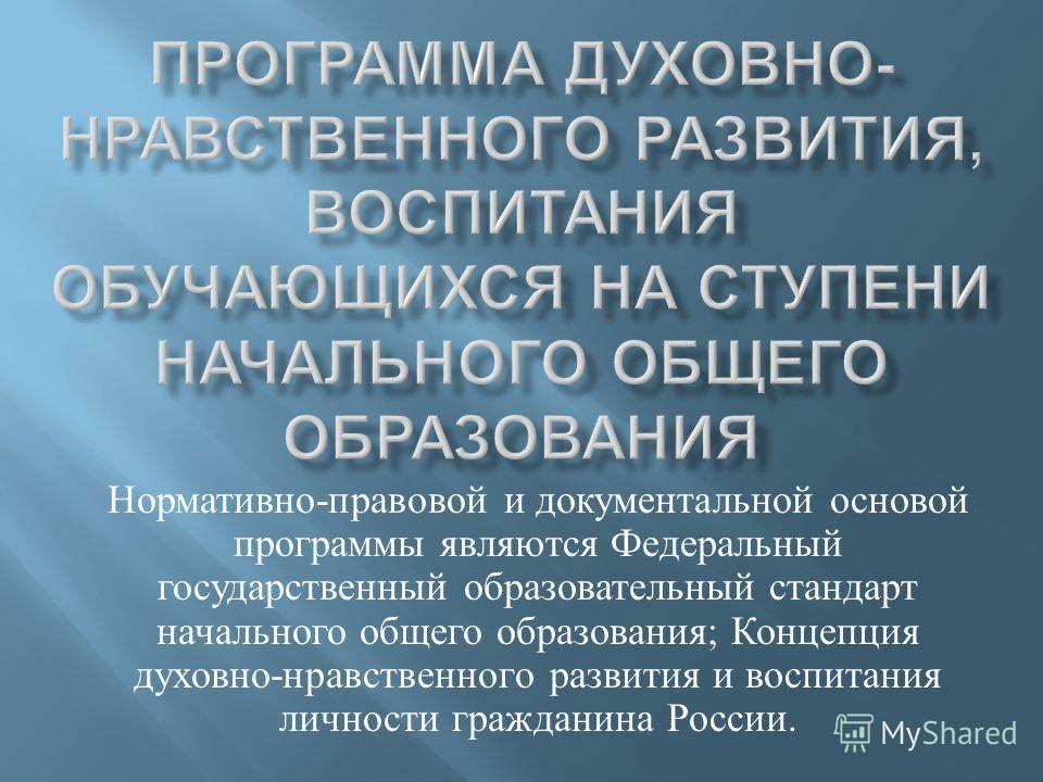 Нормативно - правовой и документальной основой программы являются Федеральный государственный образовательный стандарт начального общего образования ; Концепция духовно - нравственного развития и воспитания личности гражданина России.