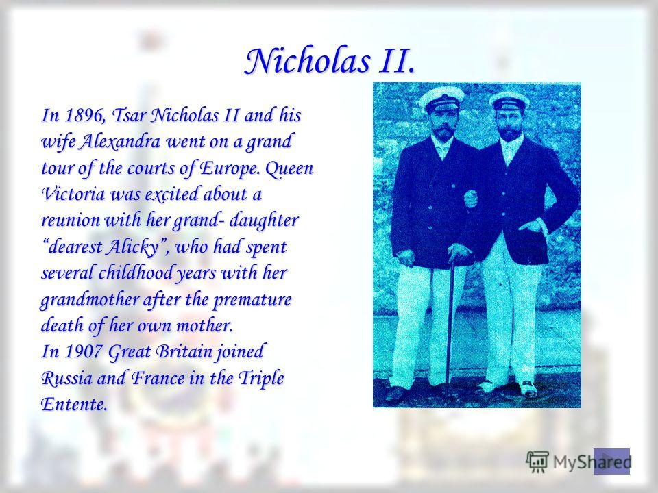 Nicholas II. In 1896, Tsar Nicholas II and his wife Alexandra went on a grand tour of the courts of Europe. Queen Victoria was excited about a reunion with her grand- daughter dearest Alicky, who had spent several childhood years with her grandmother