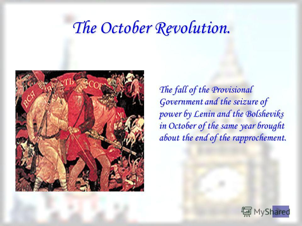 The October Revolution. The fall of the Provisional Government and the seizure of power by Lenin and the Bolsheviks in October of the same year brought about the end of the rapprochement.