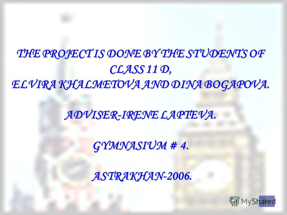 THE PROJECT IS DONE BY THE STUDENTS OF CLASS 11 D, ELVIRA KHALMETOVA AND DINA BOGAPOVA. ADVISER-IRENE LAPTEVA. GYMNASIUM # 4. ASTRAKHAN-2006.