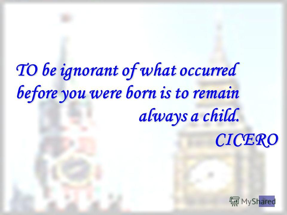 TO be ignorant of what occurred before you were born is to remain always a child. C CICERO
