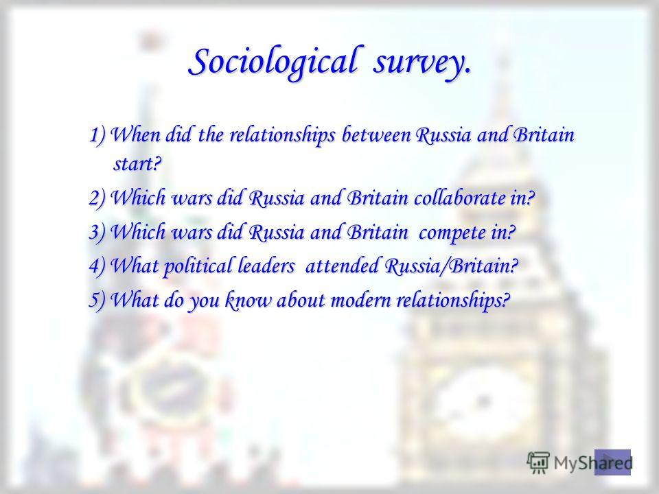 Sociological survey. 1) When did the relationships between Russia and Britain start? 2) Which wars did Russia and Britain collaborate in? 3) Which wars did Russia and Britain compete in? 4) What political leaders attended Russia/Britain? 5) What do y