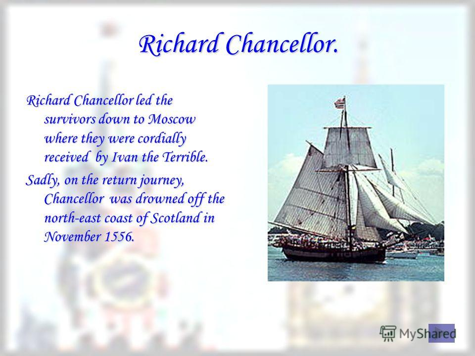 Richard Chancellor. Richard Chancellor led the survivors down to Moscow where they were cordially received by Ivan the Terrible. Sadly, on the return journey, Chancellor was drowned off the north-east coast of Scotland in November 1556.