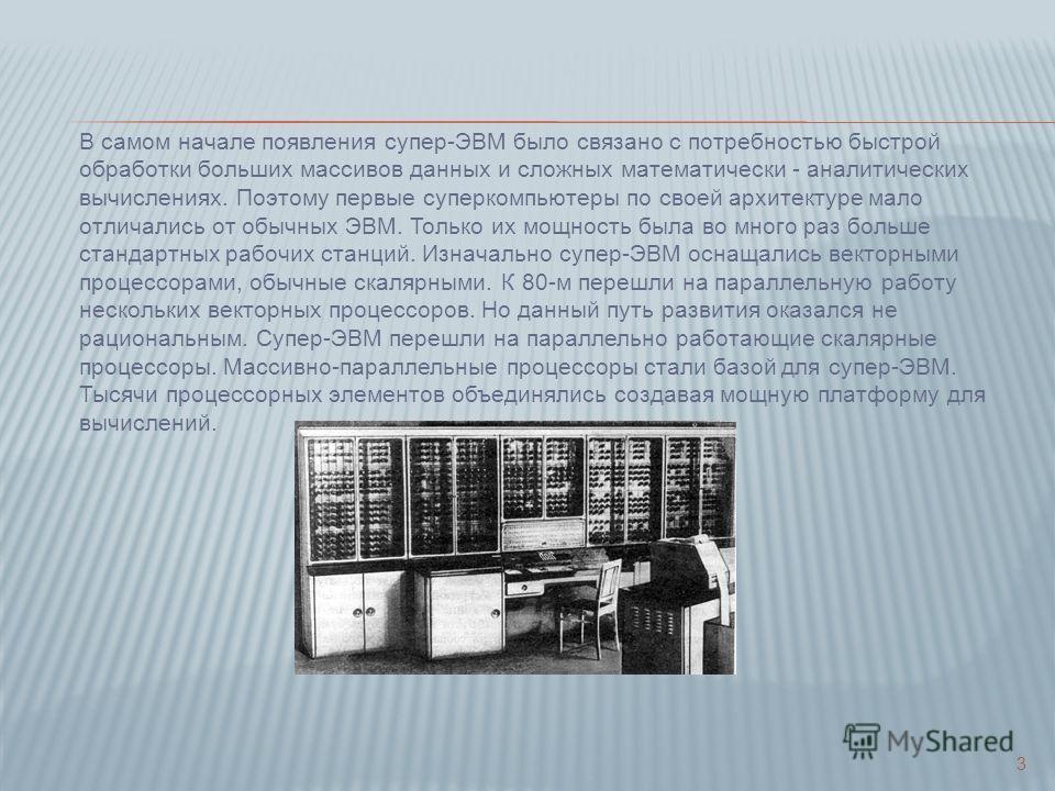 В самом начале появления супер-ЭВМ было связано с потребностью быстрой обработки больших массивов данных и сложных математически - аналитических вычислениях. Поэтому первые суперкомпьютеры по своей архитектуре мало отличались от обычных ЭВМ. Только и