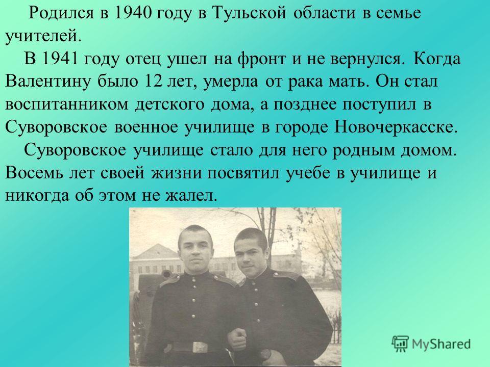 Родился в 1940 году в Тульской области в семье учителей. В 1941 году отец ушел на фронт и не вернулся. Когда Валентину было 12 лет, умерла от рака мать. Он стал воспитанником детского дома, а позднее поступил в Суворовское военное училище в городе Но