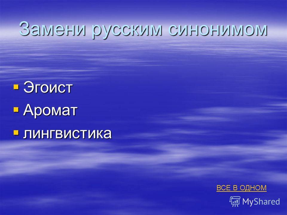 Замени русским синонимом Эгоист Эгоист Аромат Аромат лингвистика лингвистика ВСЕ В ОДНОМ