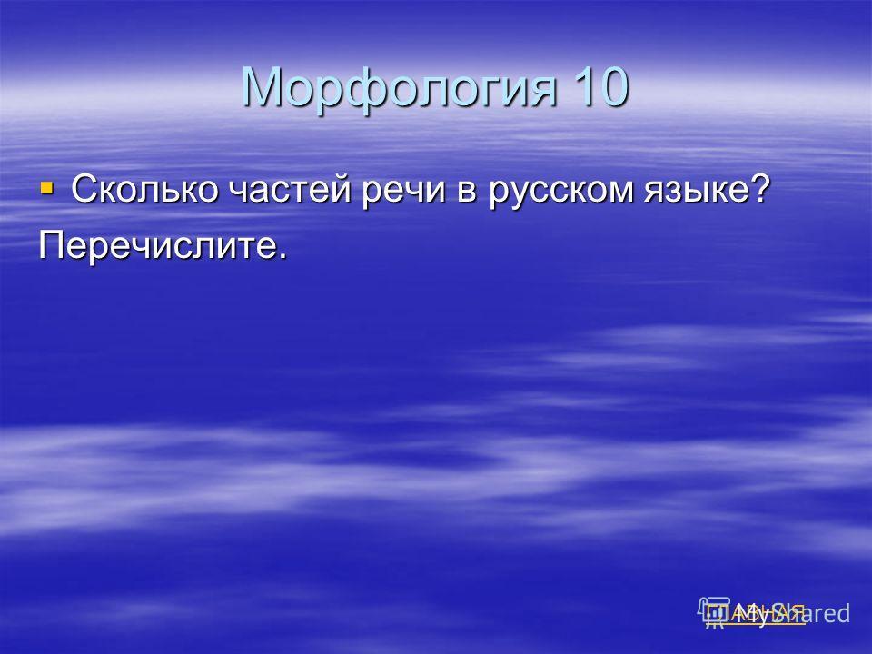 Морфология 10 Сколько частей речи в русском языке? Сколько частей речи в русском языке?Перечислите. ГЛАВНАЯ