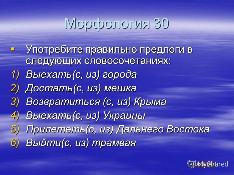 Морфология 30 Употребите правильно предлоги в следующих словосочетаниях: Употребите правильно предлоги в следующих словосочетаниях: 1)Выехать(с, из) города 2)Достать(с, из) мешка 3)Возвратиться (с, из) Крыма 4)Выехать(с, из) Украины 5)Прилететь(с, из