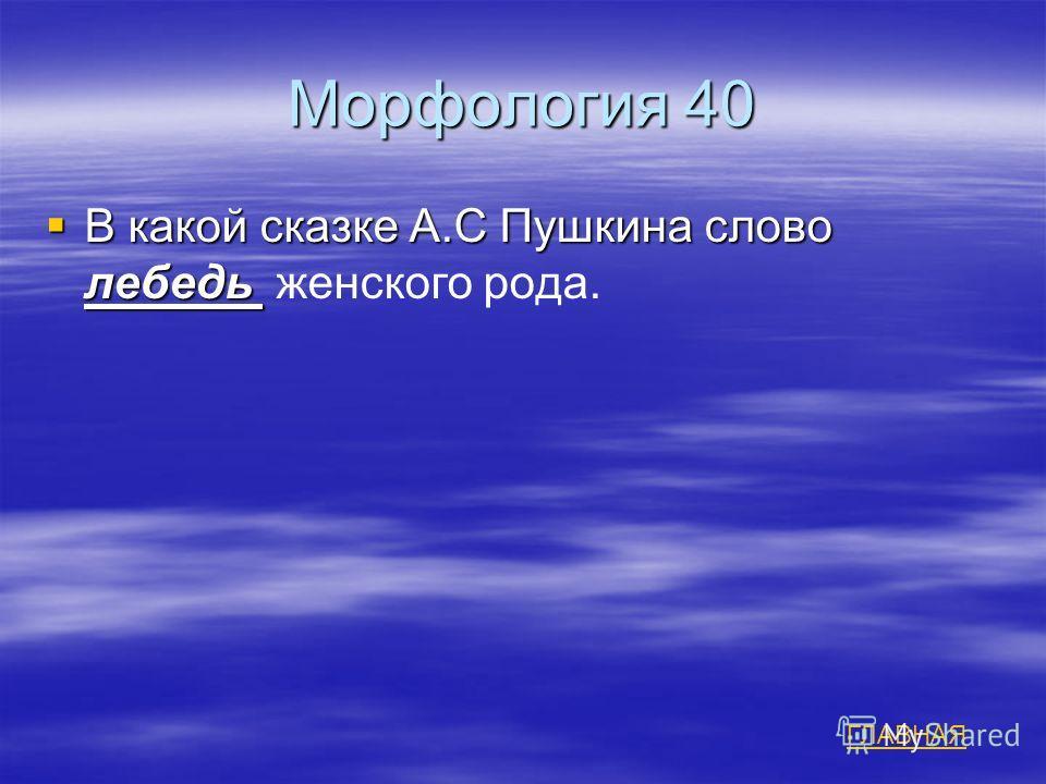 Морфология 40 В какой сказке А.С Пушкина слово лебедь В какой сказке А.С Пушкина слово лебедь женского рода. ГЛАВНАЯ