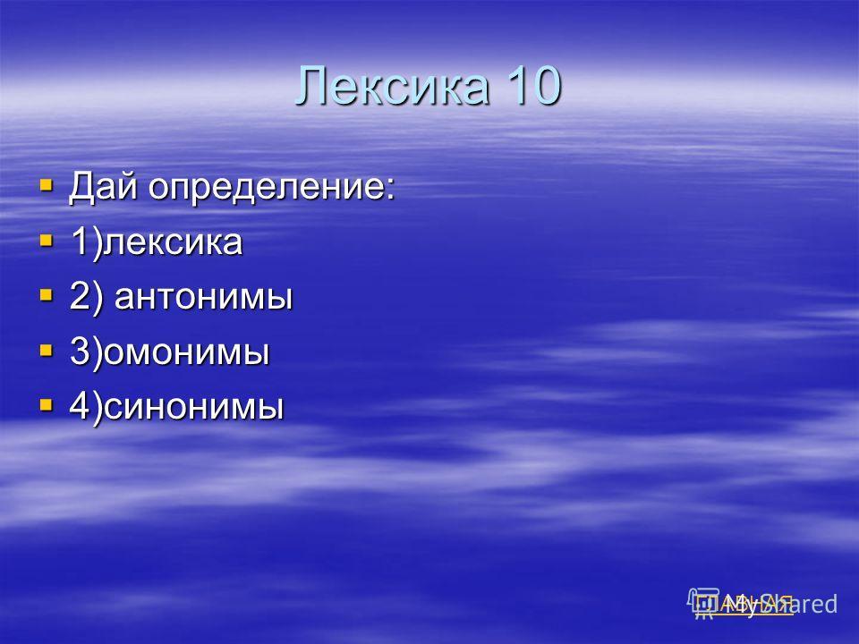 Лексика 10 Дай определение: Дай определение: 1)лексика 1)лексика 2) антонимы 2) антонимы 3)омонимы 3)омонимы 4)синонимы 4)синонимы ГЛАВНАЯ