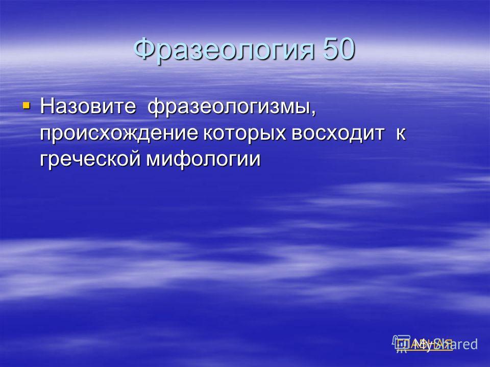 Фразеология 50 Назовите фразеологизмы, происхождение которых восходит к греческой мифологии Назовите фразеологизмы, происхождение которых восходит к греческой мифологии ГЛАВНАЯ
