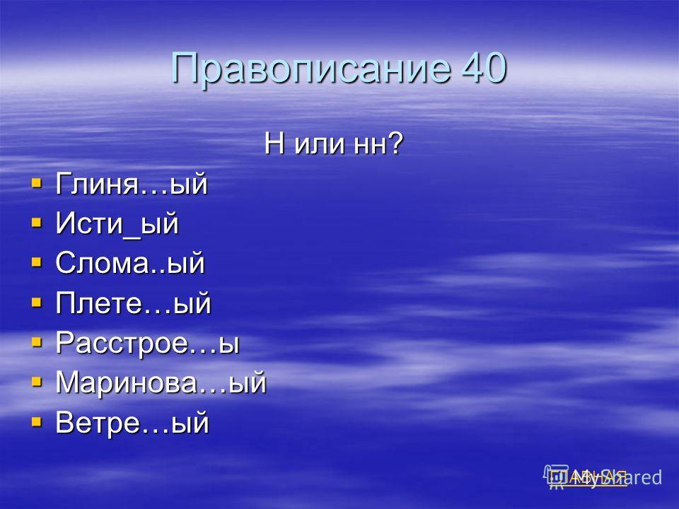 Правописание 40 Н или нн? Н или нн? Глиня…ый Глиня…ый Исти_ый Исти_ый Слома..ый Слома..ый Плете…ый Плете…ый Расстрое…ы Расстрое…ы Маринова…ый Маринова…ый Ветре…ый Ветре…ый ГЛАВНАЯ