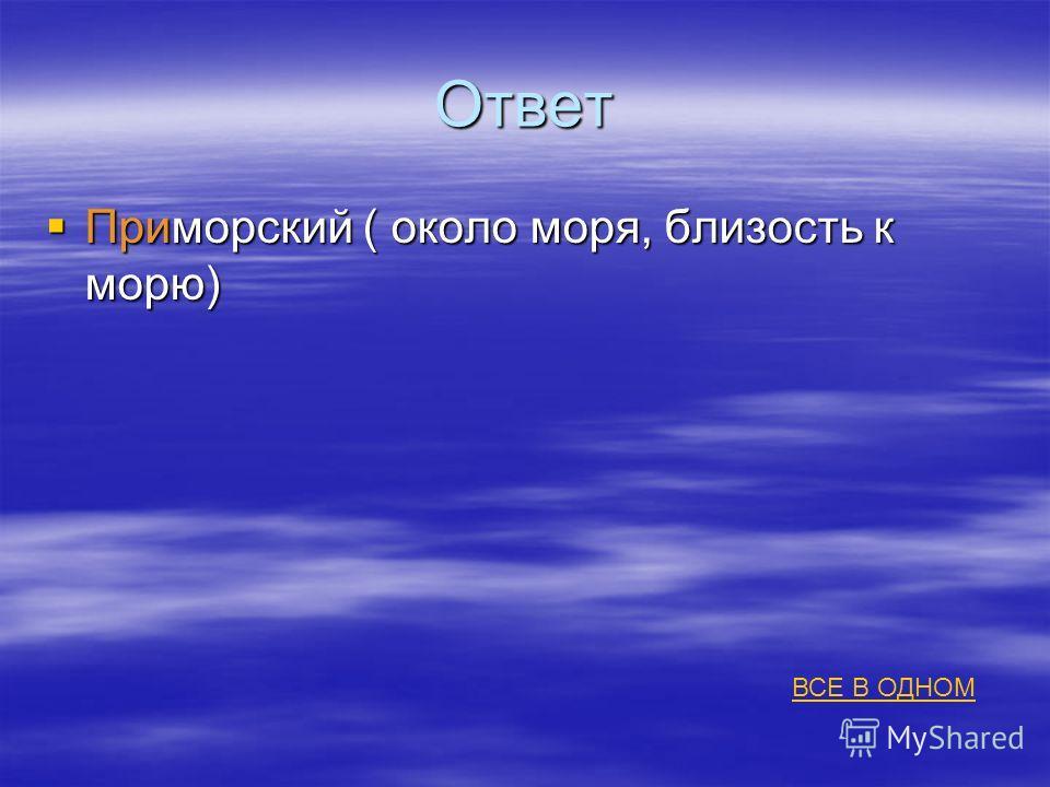 Ответ Приморский ( около моря, близость к морю) Приморский ( около моря, близость к морю) ВСЕ В ОДНОМ